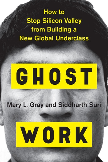 Ghost Work - How to Stop Silicon Valley from Building a New Global Underclass ebook by Siddharth Suri,Mary L. Gray