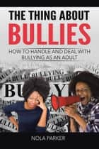The Thing About Bullies - How to Handle and Deal with Bullying as an Adult ebook by Nola Parker