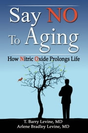 Say NO to Aging: How Nitric Oxide (NO) Prolongs Life ebook by T. Barry Levine, MD