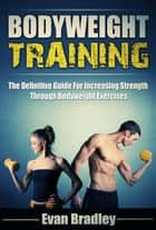 Bodyweight Training: The Definitive Guide For Increasing Strength Through Bodyweight Exercises ebook by Evan Bradley