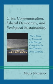 Crisis Communication, Liberal Democracy, and Ecological Sustainability - The Threat of Financial and Energy Complexes in the Twenty-First Century ebook by Majia Nadesan