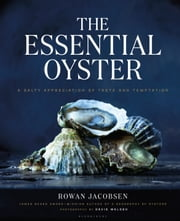 The Essential Oyster - A Salty Appreciation of Taste and Temptation ebook by Rowan Jacobsen