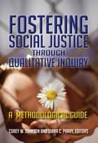 Fostering Social Justice through Qualitative Inquiry - A Methodological Guide ebook by Corey W Johnson, Diana C Parry