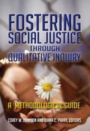 Fostering Social Justice through Qualitative Inquiry - A Methodological Guide ebook by Corey W Johnson,Diana C Parry