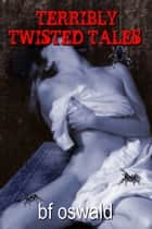 Terribly Twisted Tales: A Trilogy Of Terror ebook by BF Oswald
