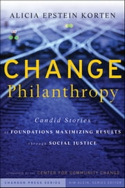 Change Philanthropy - Candid Stories of Foundations Maximizing Results through Social Justice ebook by Alicia Epstein Korten,Kim Klein