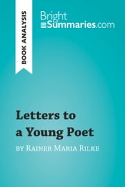 Letters to a Young Poet by Rainer Maria Rilke (Book Analysis) - Detailed Summary, Analysis and Reading Guide ebook by Bright Summaries