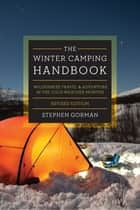 The Winter Camping Handbook: Wilderness Travel & Adventure in the Cold-Weather Months ebook by Stephen Gorman