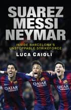 Suarez, Messi, Neymar - Inside Barcelona's Unstoppable Strikeforce ebook by Luca Caioli