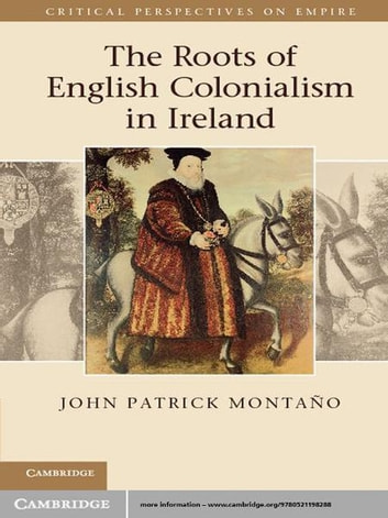 The Roots of English Colonialism in Ireland ebook by John Patrick Montaño