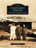 Northwest Airlines - The First Eighty Years ebook by Geoff Jones