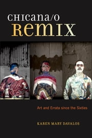 Chicana/o Remix - Art and Errata Since the Sixties ebook by Karen Mary Davalos