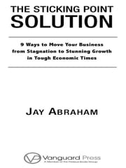 The Sticking Point Solution - 9 Ways to Move Your Business from Stagnation to Stunning Growth In Tough Economic Times ebook by Jay Abraham