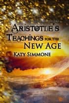 Aristotle's Teachings for the New Age ebook by Katy Simmone