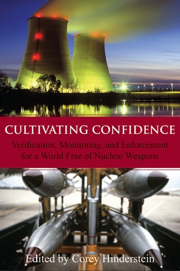 Cultivating Confidence - Verification, Monitoring, and Enforcement for a World Free of Nuclear Weapons ebook by Corey Hinderstein