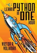 Learn Python in One Hour - Programming by Example ebook by Victor R. Volkman