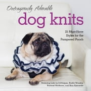 Outrageously Adorable Dog Knits: 25 must-have styles for the pampered pooch ebook by Caitlin Doyle,Jill Bulgan,Noelle Woosley,Rachael Matthews,Max Alexander