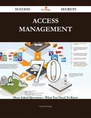 Access Management 70 Success Secrets - 70 Most Asked Questions On Access Management - What You Need To Know ebook by Samuel Knapp