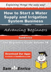 How to Start a Water Supply and Irrigation System Business - How to Start a Water Supply and Irrigation System Business ebook by Enrique Pearson