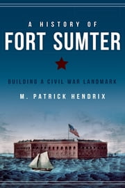 A History of Fort Sumter - Building a Civil War Landmark ebook by M. Patrick Hendrix