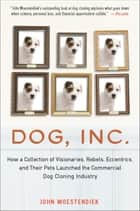 Dog, Inc. - How a Collection of Visionaries, Rebels, Eccentrics, and Their Pets Launched the Commercial Dog Cloning Industry ebook by John Woestendiek