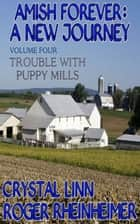 Amish Forever : A New Journey - Volume 4 - Trouble With Puppy Mills ebook by Roger Rheinheimer, Crystal Linn