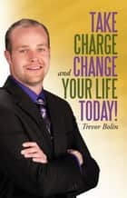 Take Charge and Change Your Life Today! ebook by Trevor Bolin