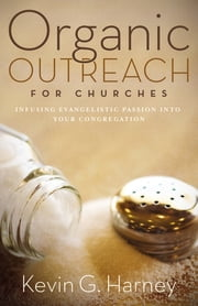 Organic Outreach for Churches - Infusing Evangelistic Passion in Your Local Congregation ebook by Kevin G. Harney