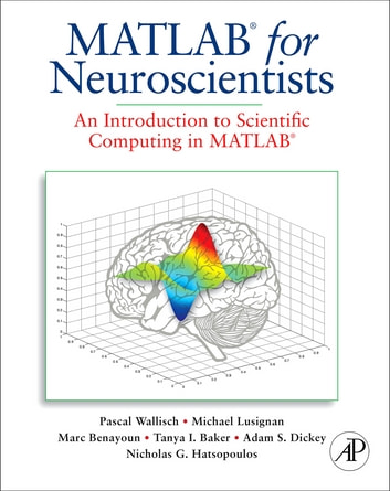 MATLAB for Neuroscientists - An Introduction to Scientific Computing in MATLAB ebook by Pascal Wallisch,Michael E. Lusignan,Marc D. Benayoun,Tanya I. Baker,Adam Seth Dickey,Nicholas G. Hatsopoulos