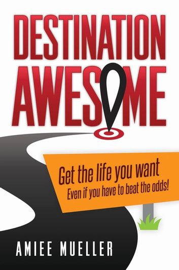 Destination Awesome - Get the Life You Want Even if You Have to Beat the Odds ebook by Amiee Mueller