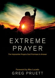 Extreme Prayer - The Impossible Prayers God Promises to Answer ebook by Greg Pruett,Max Lucado