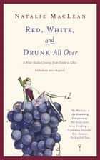 Red, White, and Drunk All Over - A Wine Soaked Journey From Grape to Glass ebook by Natalie MacLean
