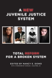 A New Juvenile Justice System - Total Reform for a Broken System ebook by Nancy E. Dowd,Charles J. Ogletree, Jr.