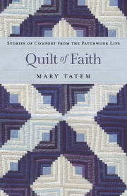 Quilt of Faith - Stories of Comfort from the Patchwork Life ebook by Mary Tatem