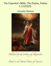 The Expositor's Bible: The Psalms, Psalms I.-LXXXIX. ebook by Alexander Maclaren