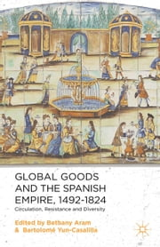 Global Goods and the Spanish Empire, 1492-1824 - Circulation, Resistance and Diversity ebook by