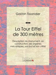 La Tour Eiffel de 300 mètres - Description du monument, sa construction, ses organes mécaniques, son but et son utilité ebook by Gaston Tissandier,Ligaran