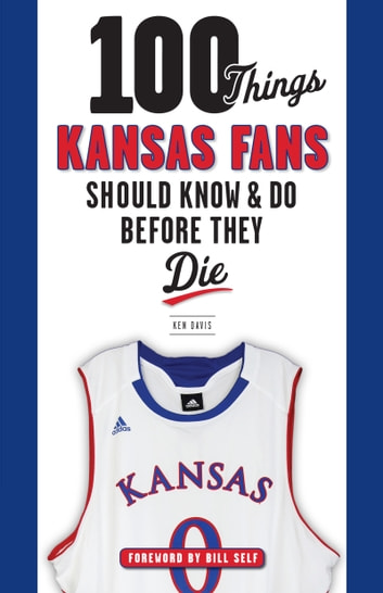 100 Things Kansas Fans Should Know & Do Before They Die eBook by Ken Davis,Bill Self