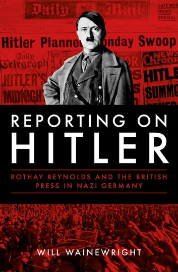 Reporting on Hitler - Rothay Reynolds and the British Press in Nazi Germany 電子書 by Will Wainewright