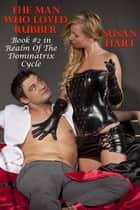 The Man Who Loved Rubber: Book #2 in Realm Of The Dominatrix Cycle ebook by Susan Hart