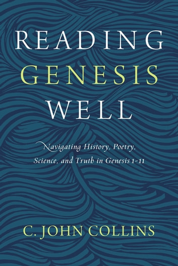 Reading Genesis Well - Navigating History, Poetry, Science, and Truth in Genesis 1-11 ebook by C. John Collins