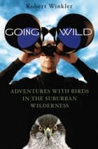 Going Wild: Adventures With Birds in the Suburban Wilderness ebook by Robert Winkler