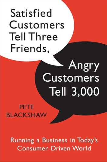 Satisfied Customers Tell Three Friends, Angry Customers Tell 3,000 - Running a Business in Today's Consumer-Driven World ebook by Pete Blackshaw