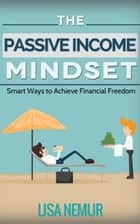 The Passive Income Mindset: Smart Ways to Achieve Financial Freedom ebook by LISA NEMUR