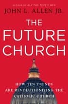 The Future Church ebook by John L. Allen, Jr.