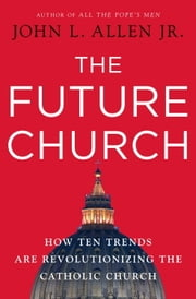 The Future Church - How Ten Trends are Revolutionizing the Catholic Church ebook by John L. Allen, Jr.