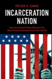Incarceration Nation - How the United States Became the Most Punitive Democracy in the World ebook by Peter K. Enns