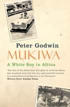 Mukiwa - A White Boy in Africa eBook by Peter Godwin