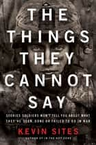 The Things They Cannot Say - Stories Soldiers Won't Tell You About What They've Seen, Done or Failed to Do in War ebook by Kevin Sites