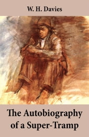 The Autobiography of a Super-Tramp (The life of William Henry Davies) ebook by W. H.  Davies